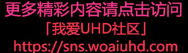 点击访问「我爱UHD社区」sns.woaiuhd.com