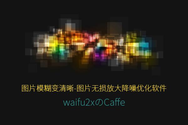 图片模糊变清晰-神器的图片无损放大降噪优化软件 waifu2x-caffe
